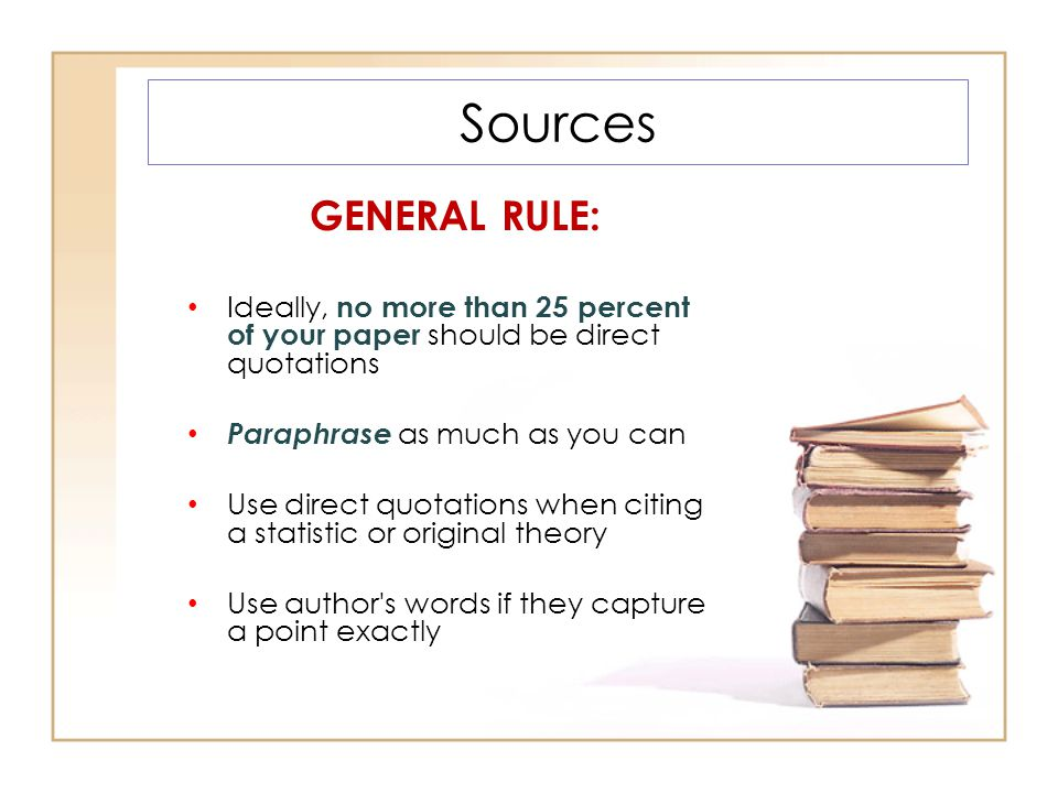 Sources GENERAL RULE: Ideally, no more than 25 percent of your paper should be direct quotations Paraphrase as much as you can Use direct quotations when citing a statistic or original theory Use author s words if they capture a point exactly