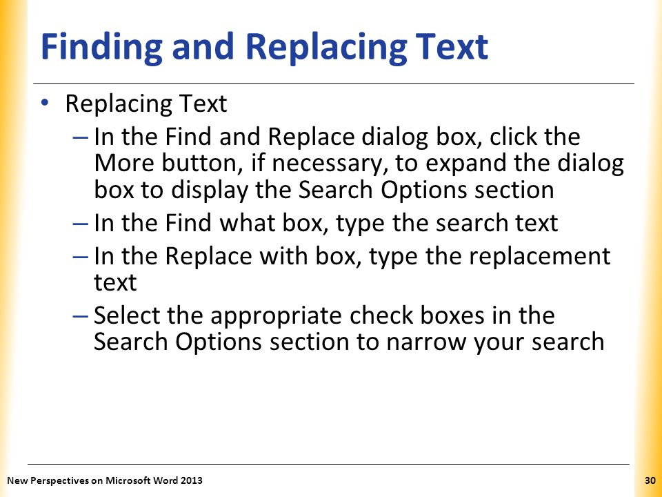 XP Finding and Replacing Text Replacing Text – In the Find and Replace dialog box, click the More button, if necessary, to expand the dialog box to di