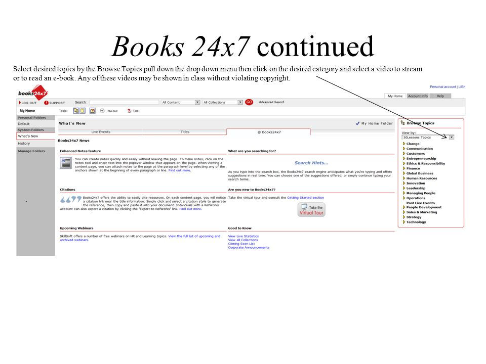 Books 24x7 continued Select desired topics by the Browse Topics pull down the drop down menu then click on the desired category and select a video to