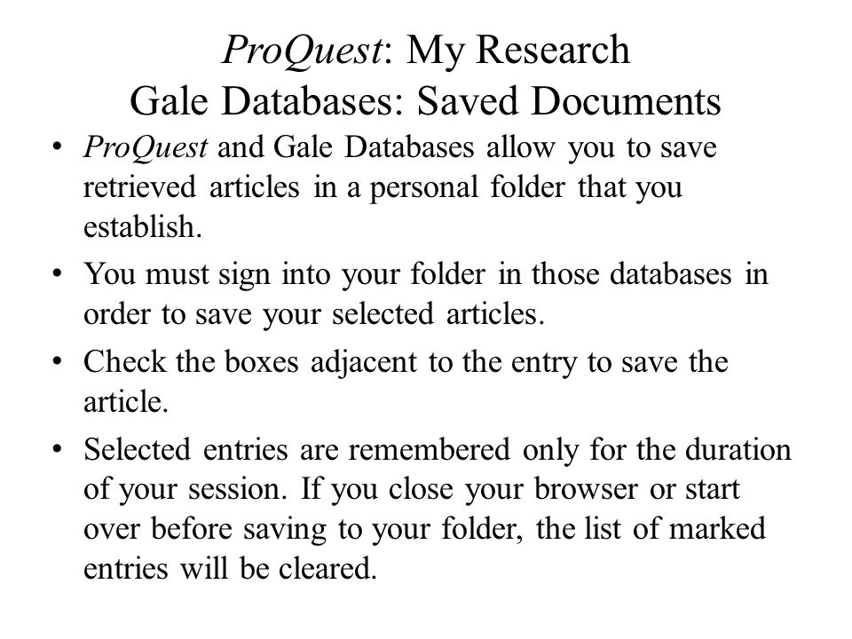 ProQuest: My Research Gale Databases: Saved Documents ProQuest and Gale Databases allow you to save retrieved articles in a personal folder that you e
