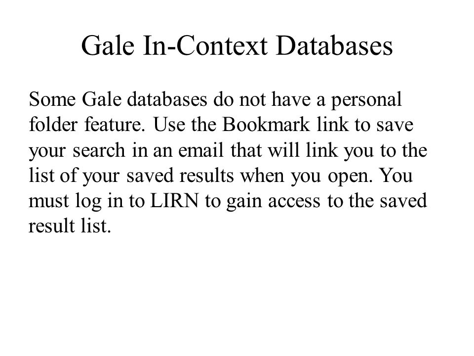 Gale In-Context Databases Some Gale databases do not have a personal folder feature. Use the Bookmark link to save your search in an email that will l