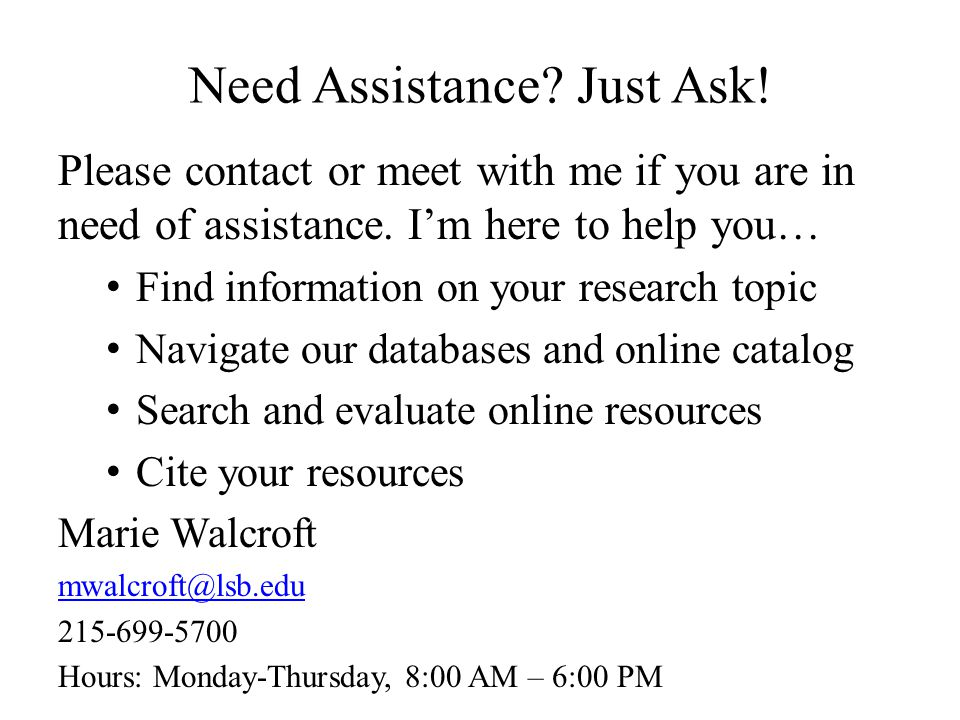 Need Assistance? Just Ask! Please contact or meet with me if you are in need of assistance. I'm here to help you… Find information on your research to