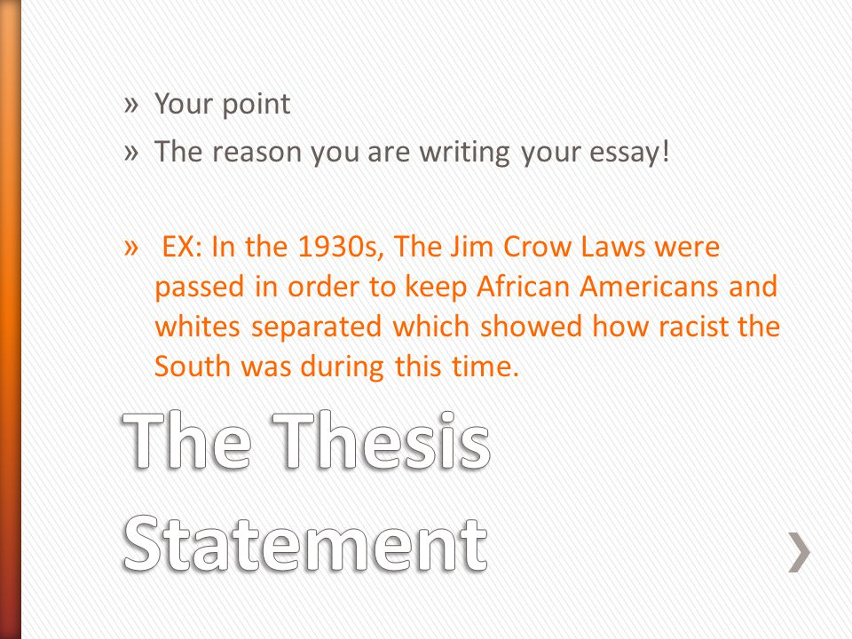 » Your point » The reason you are writing your essay! » EX: In the 1930s, The Jim Crow Laws were passed in order to keep African Americans and whites