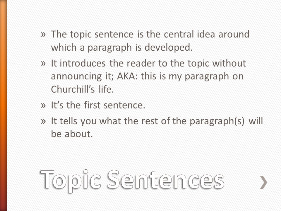 » The topic sentence is the central idea around which a paragraph is developed. » It introduces the reader to the topic without announcing it; AKA: th