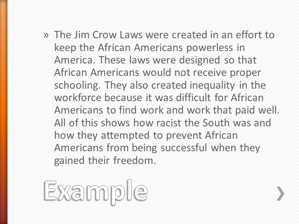 » The Jim Crow Laws were created in an effort to keep the African Americans powerless in America. These laws were designed so that African Americans w