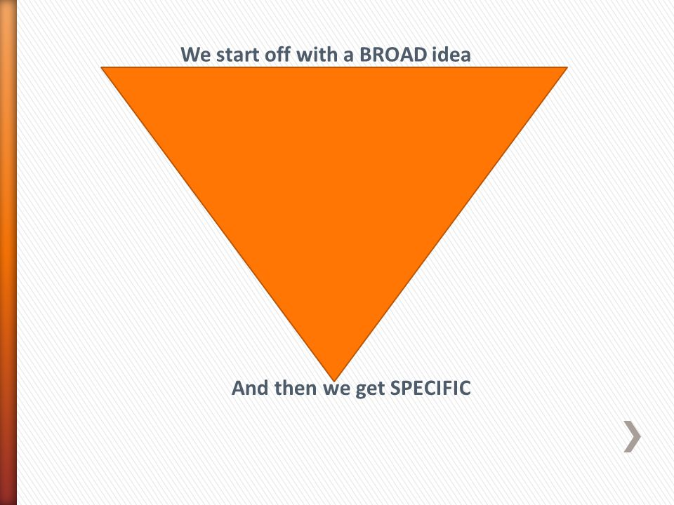 We start off with a BROAD idea And then we get SPECIFIC