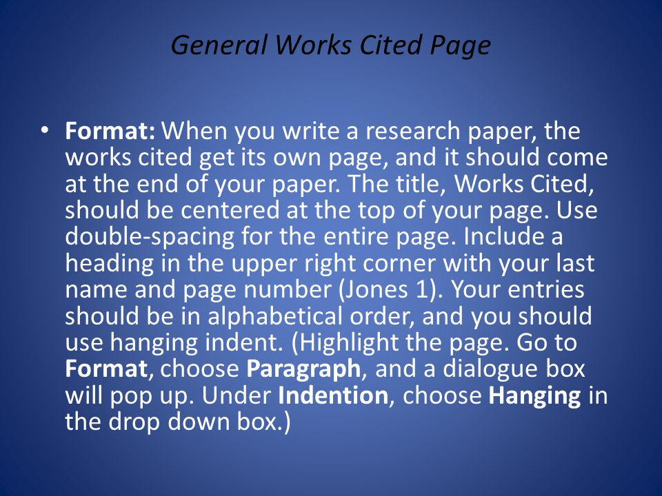 General Works Cited Page Format: When you write a research paper, the works cited get its own page, and it should come at the end of your paper. The t