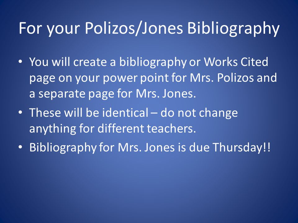 For your Polizos/Jones Bibliography You will create a bibliography or Works Cited page on your power point for Mrs. Polizos and a separate page for Mr
