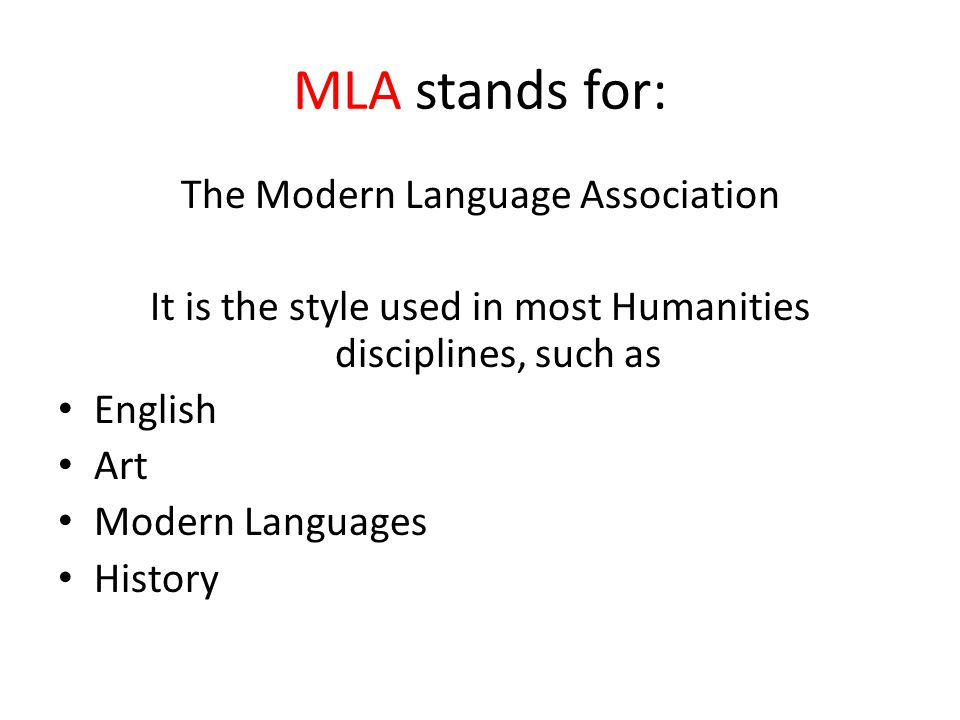 MLA stands for: The Modern Language Association It is the style used in most Humanities disciplines, such as English Art Modern Languages History