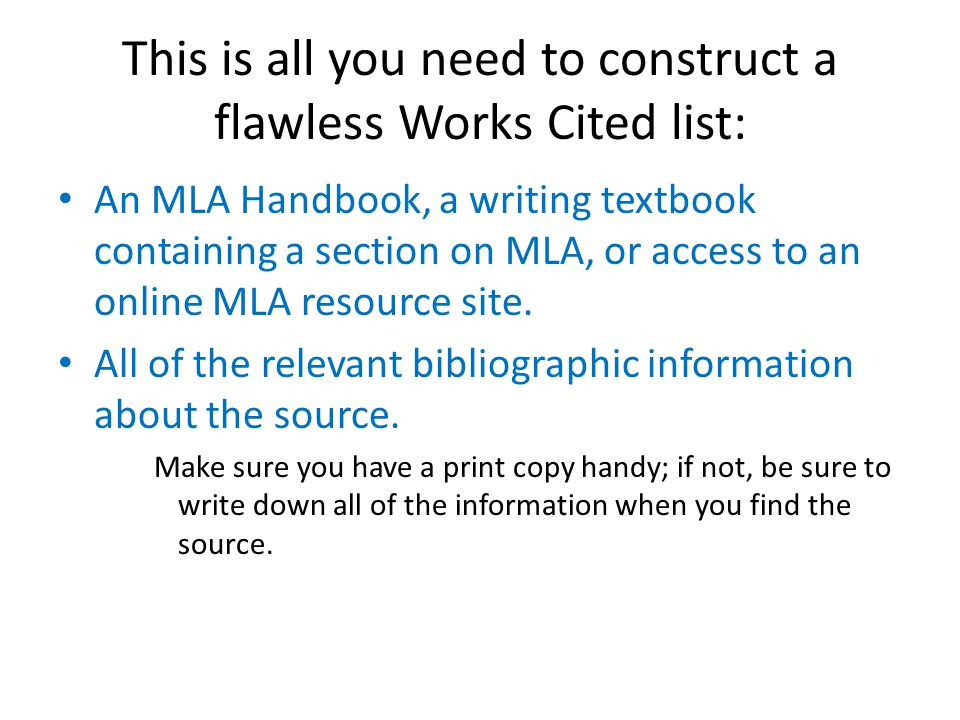 This is all you need to construct a flawless Works Cited list: An MLA Handbook, a writing textbook containing a section on MLA, or access to an online