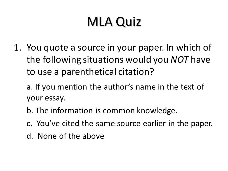MLA Quiz 1.You quote a source in your paper. In which of the following situations would you NOT have to use a parenthetical citation? a. If you mentio