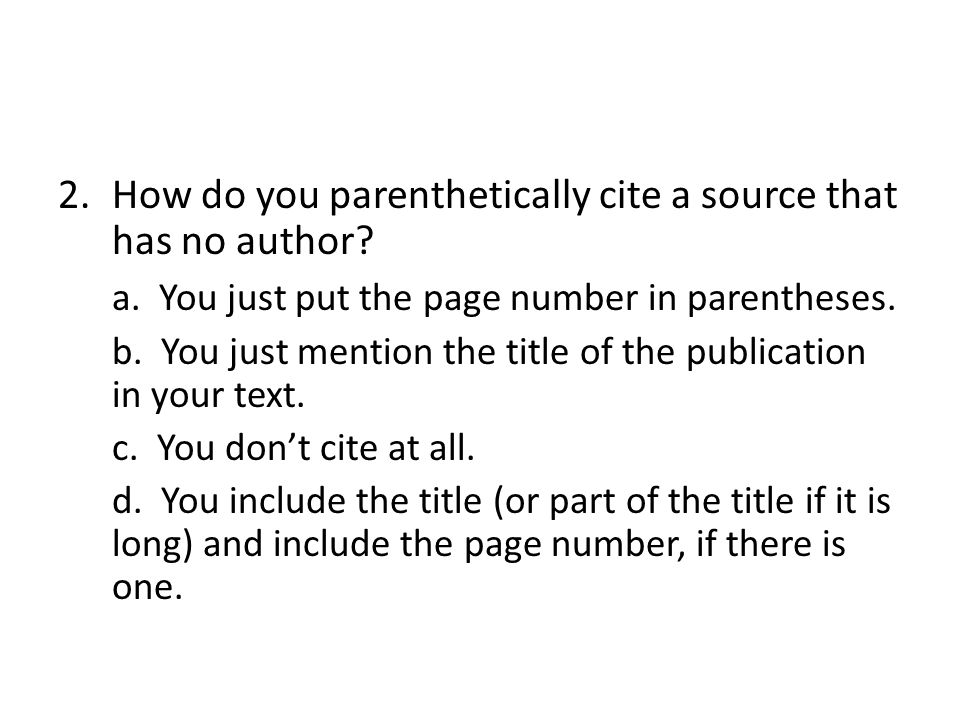 2.How do you parenthetically cite a source that has no author? a. You just put the page number in parentheses. b. You just mention the title of the pu