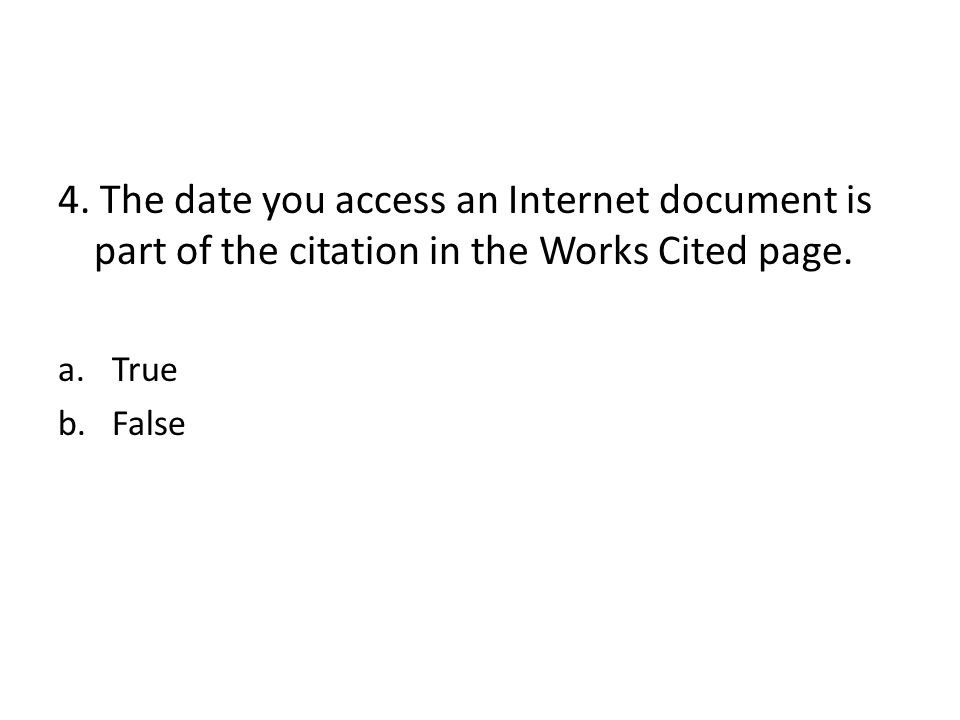 4. The date you access an Internet document is part of the citation in the Works Cited page. a.True b.False