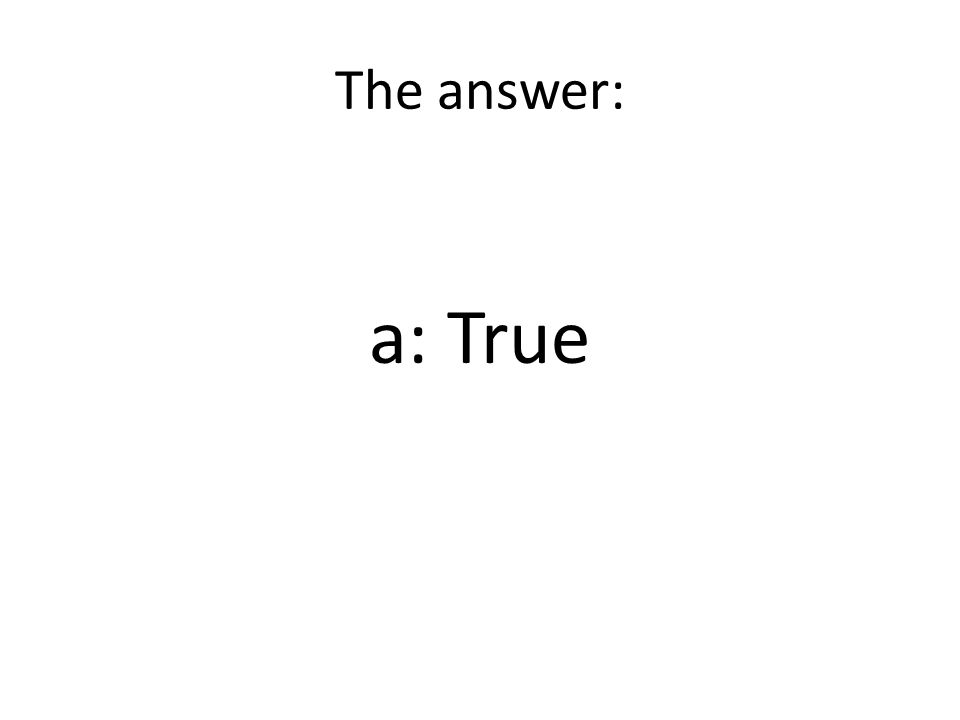 The answer: a: True