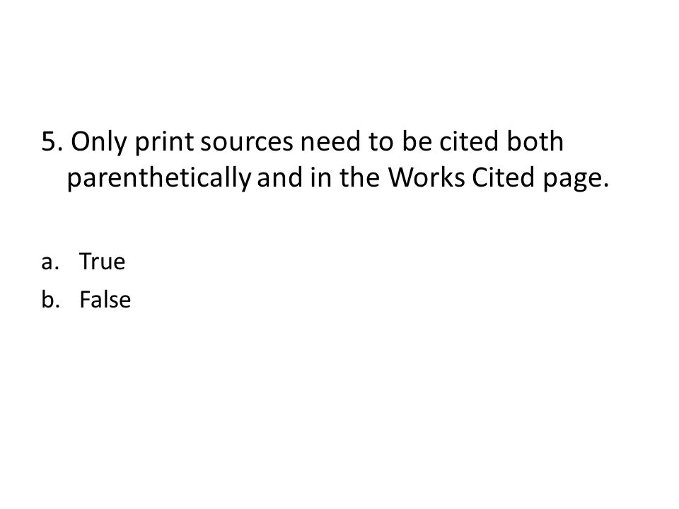5. Only print sources need to be cited both parenthetically and in the Works Cited page. a.True b.False