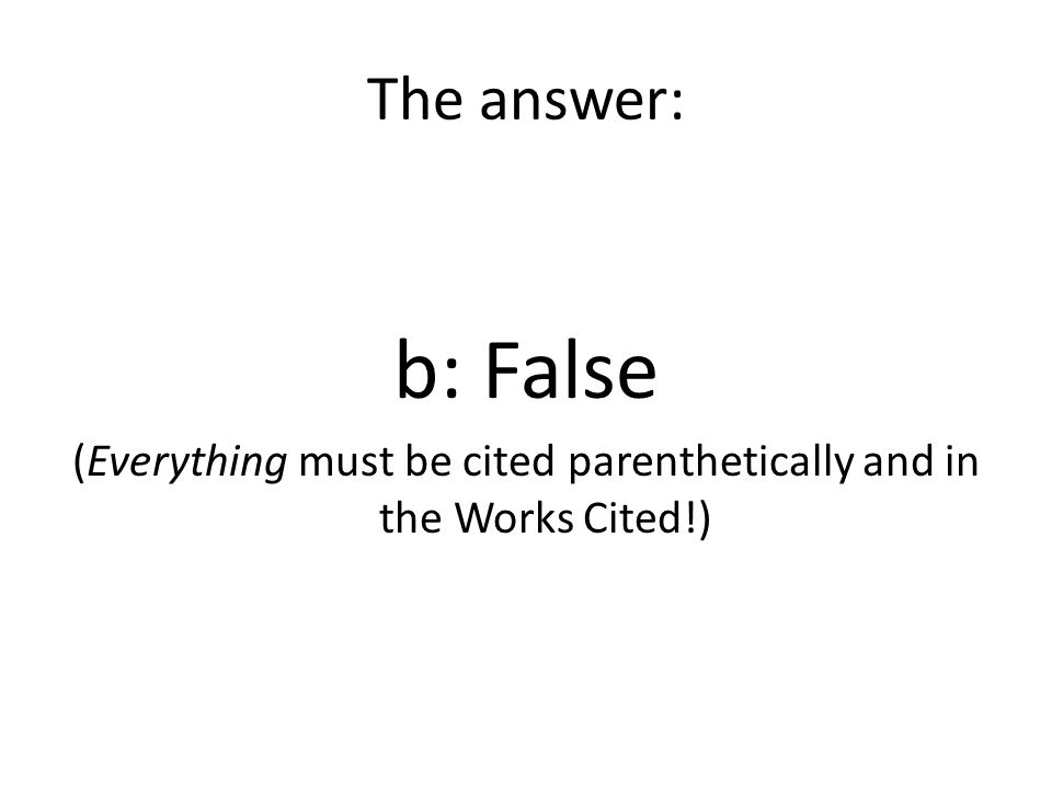 The answer: b: False (Everything must be cited parenthetically and in the Works Cited!)