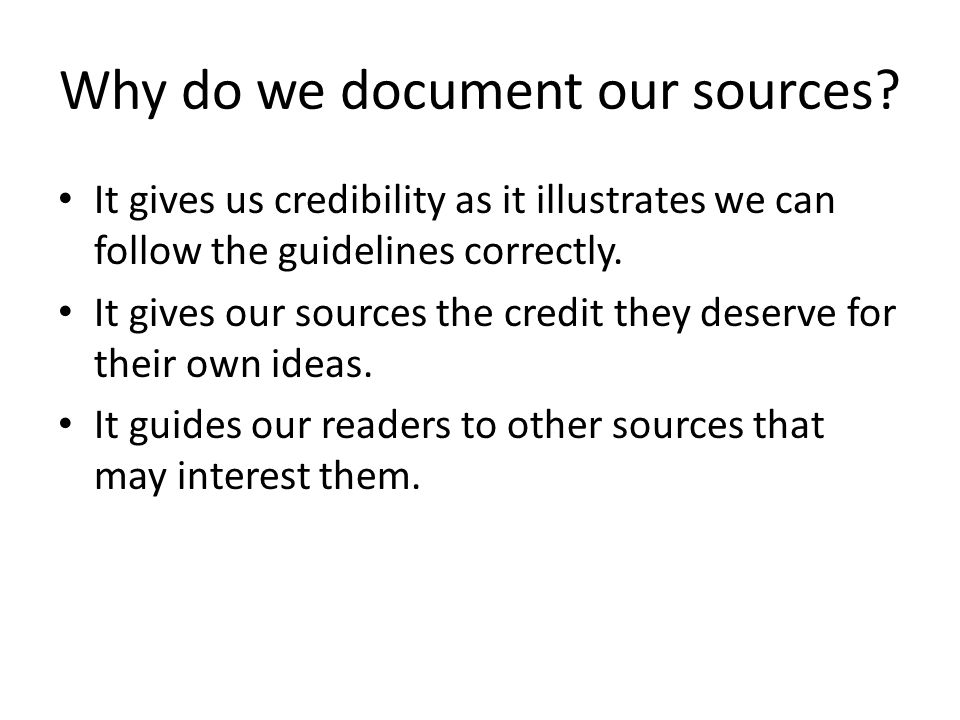 Why do we document our sources? It gives us credibility as it illustrates we can follow the guidelines correctly. It gives our sources the credit they