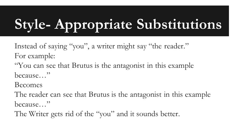 Style- Appropriate Substitutions Instead of saying you , a writer might say the reader. For example: You can see that Brutus is the antagonist in this example because… Becomes The reader can see that Brutus is the antagonist in this example because… The Writer gets rid of the you and it sounds better.