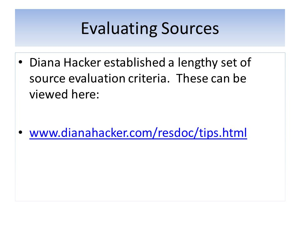 Evaluating Sources Diana Hacker established a lengthy set of source evaluation criteria. These can be viewed here: www.dianahacker.com/resdoc/tips.htm