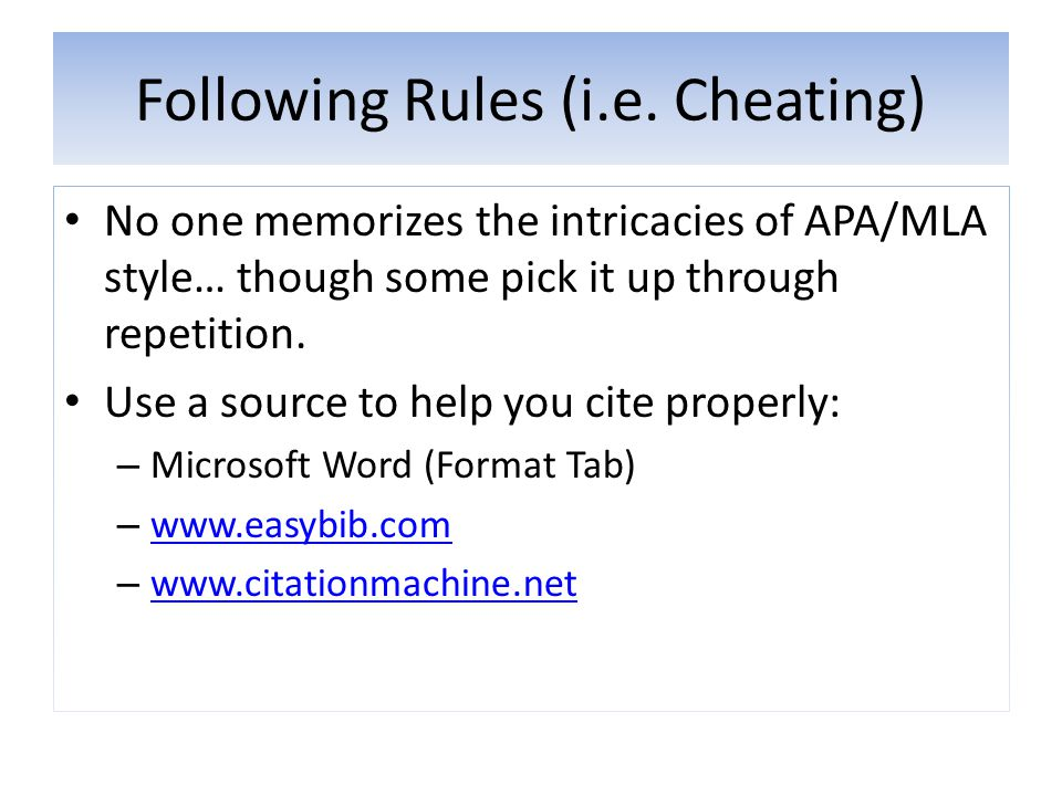 Following Rules (i.e. Cheating) No one memorizes the intricacies of APA/MLA style… though some pick it up through repetition. Use a source to help you