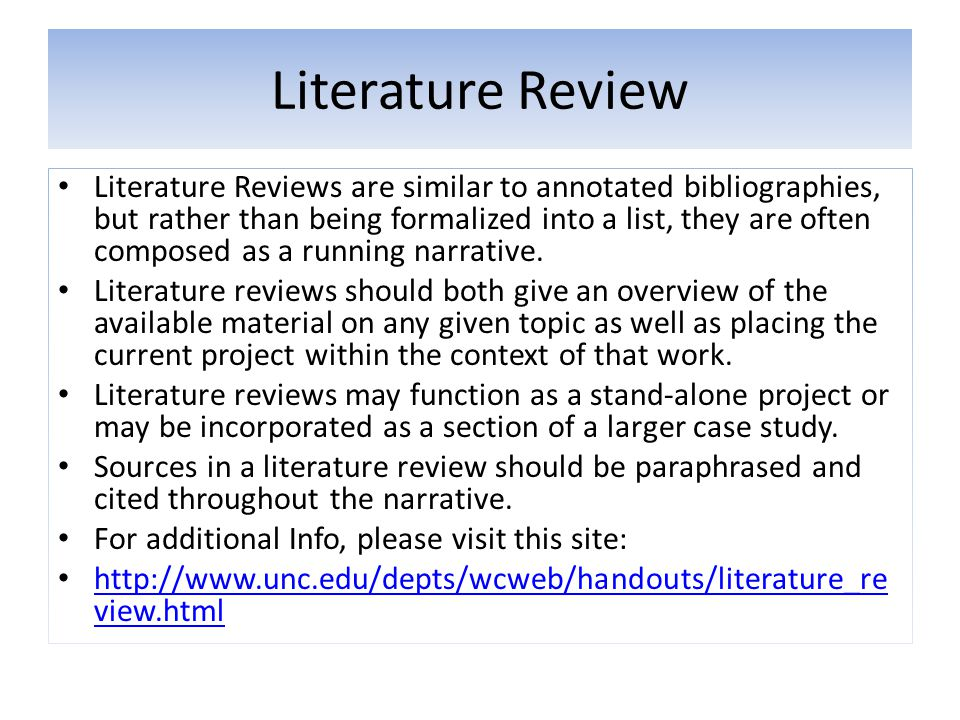 Literature Review Literature Reviews are similar to annotated bibliographies, but rather than being formalized into a list, they are often composed as