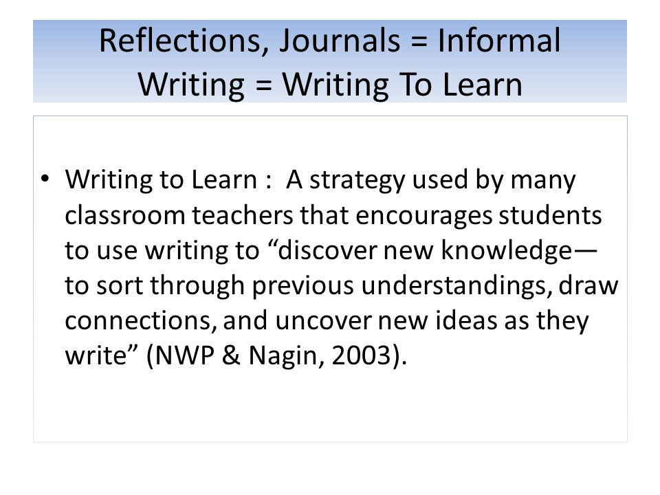 Reflections, Journals = Informal Writing = Writing To Learn Writing to Learn : A strategy used by many classroom teachers that encourages students to