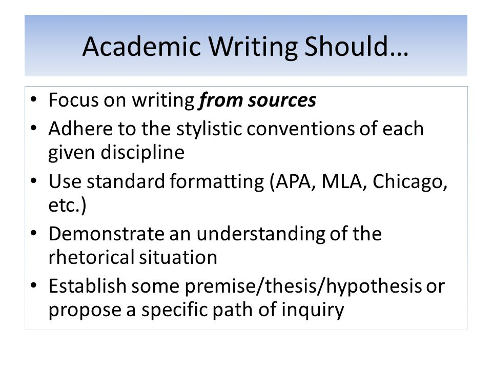Academic Writing Should… Focus on writing from sources Adhere to the stylistic conventions of each given discipline Use standard formatting (APA, MLA,