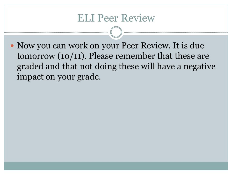 ELI Peer Review Now you can work on your Peer Review. It is due tomorrow (10/11). Please remember that these are graded and that not doing these will