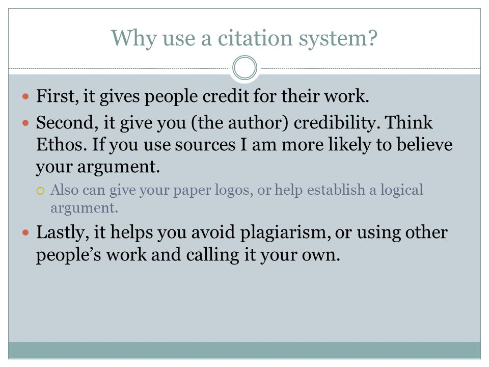 Why use a citation system? First, it gives people credit for their work. Second, it give you (the author) credibility. Think Ethos. If you use sources
