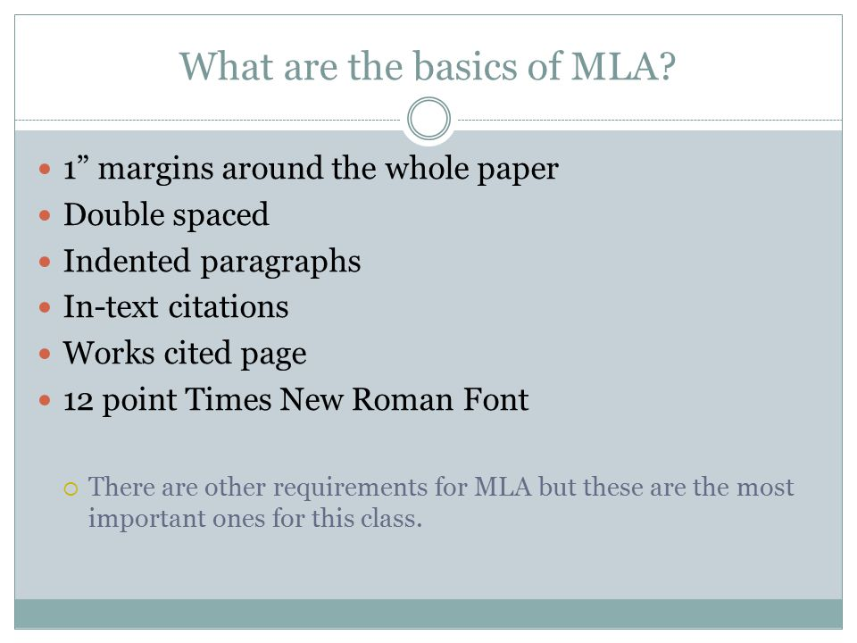 "What are the basics of MLA? 1"" margins around the whole paper Double spaced Indented paragraphs In-text citations Works cited page 12 point Times New"