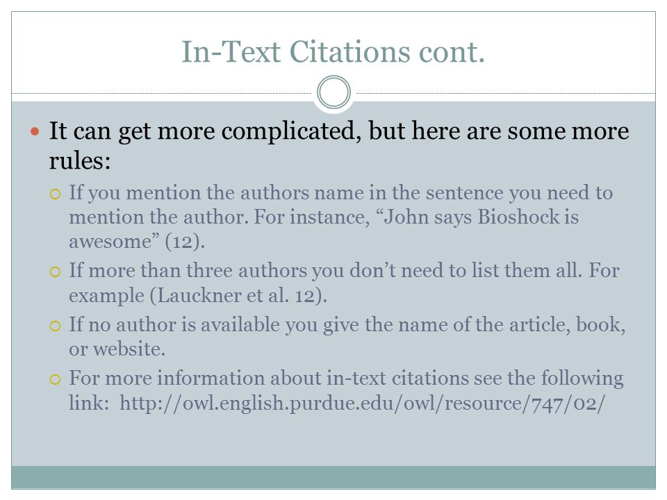 In-Text Citations cont. It can get more complicated, but here are some more rules:  If you mention the authors name in the sentence you need to menti