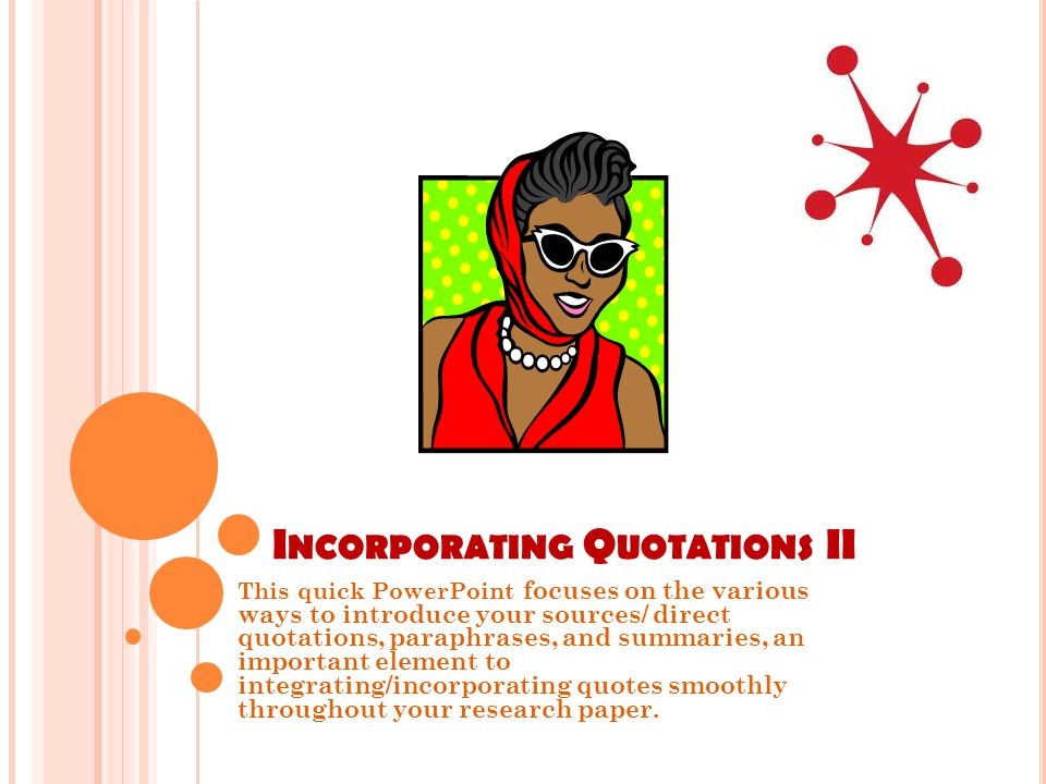 I NCORPORATING Q UOTATIONS II This quick PowerPoint focuses on the various ways to introduce your sources/ direct quotations, paraphrases, and summaries, an important element to integrating/incorporating quotes smoothly throughout your research paper.