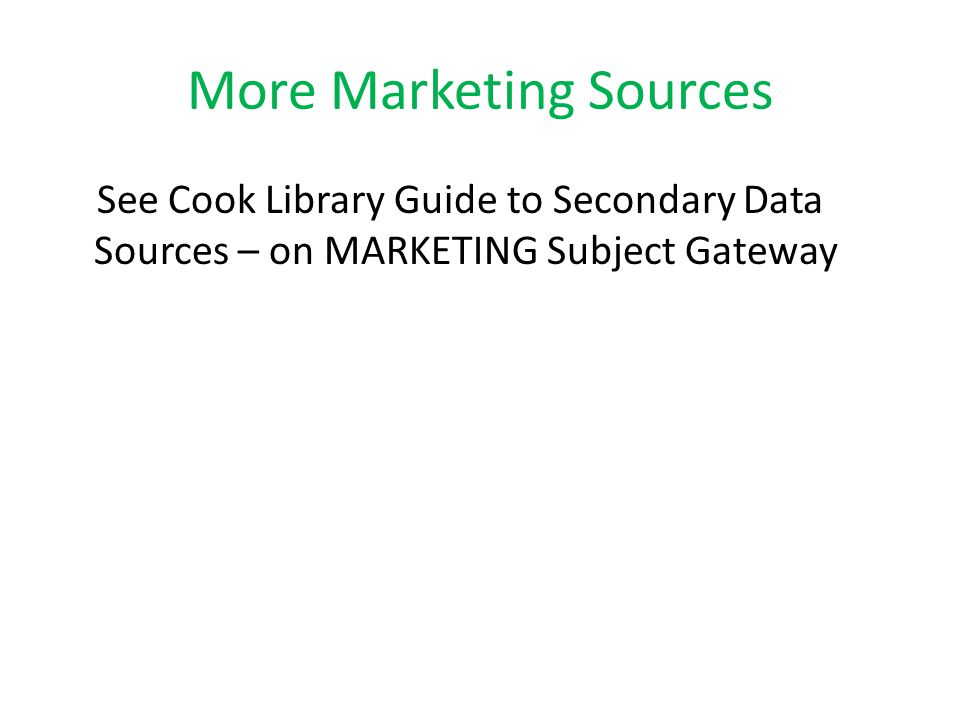 More Marketing Sources See Cook Library Guide to Secondary Data Sources – on MARKETING Subject Gateway