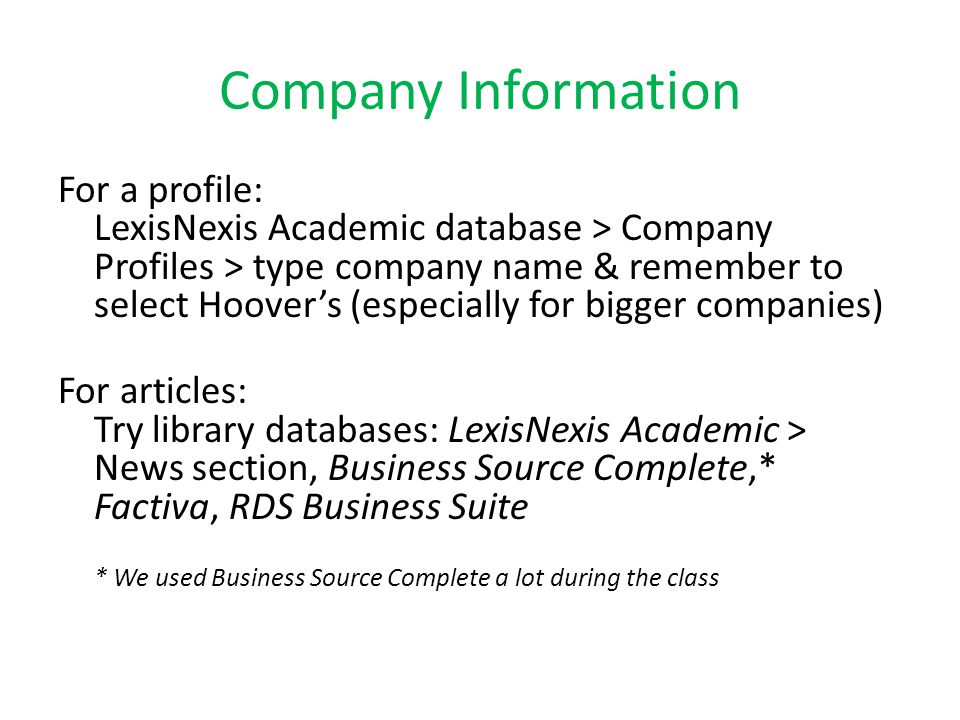 Company Information For a profile: LexisNexis Academic database > Company Profiles > type company name & remember to select Hoover's (especially for bigger companies) For articles: Try library databases: LexisNexis Academic > News section, Business Source Complete,* Factiva, RDS Business Suite * We used Business Source Complete a lot during the class