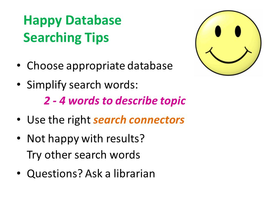 Happy Database Searching Tips Choose appropriate database Simplify search words: 2 - 4 words to describe topic Use the right search connectors Not happy with results.