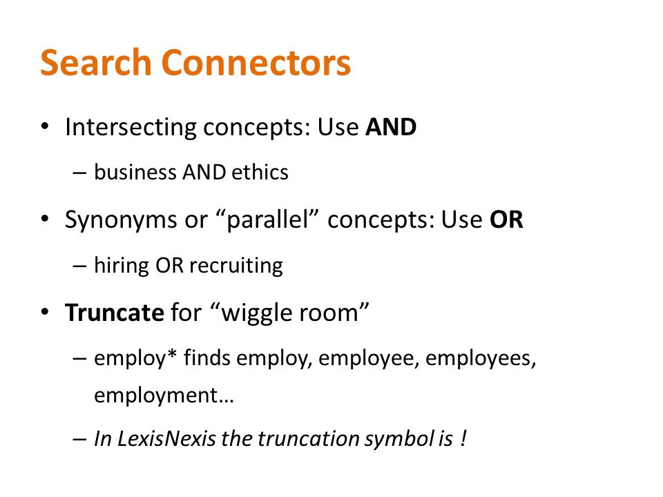 Search Connectors Intersecting concepts: Use AND – business AND ethics Synonyms or parallel concepts: Use OR – hiring OR recruiting Truncate for wiggle room – employ* finds employ, employee, employees, employment… – In LexisNexis the truncation symbol is !