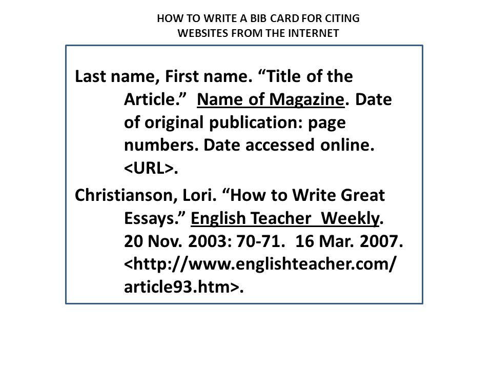 """HOW TO WRITE A BIB CARD FOR CITING WEBSITES FROM THE INTERNET Last name, First name. """"Title of the Article."""" Name of Magazine. Date of original public"""