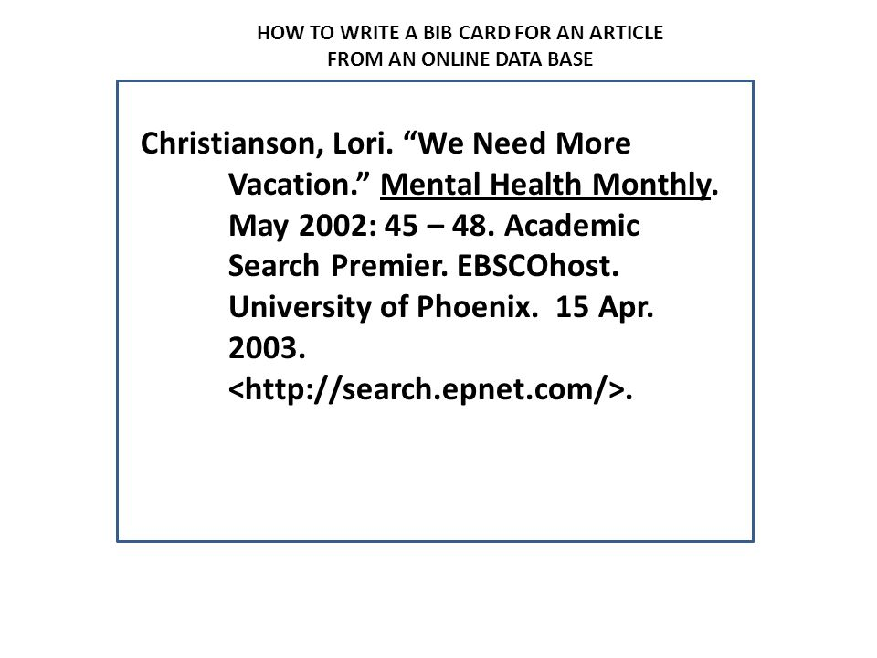 """HOW TO WRITE A BIB CARD FOR AN ARTICLE FROM AN ONLINE DATA BASE Christianson, Lori. """"We Need More Vacation."""" Mental Health Monthly. May 2002: 45 – 48."""