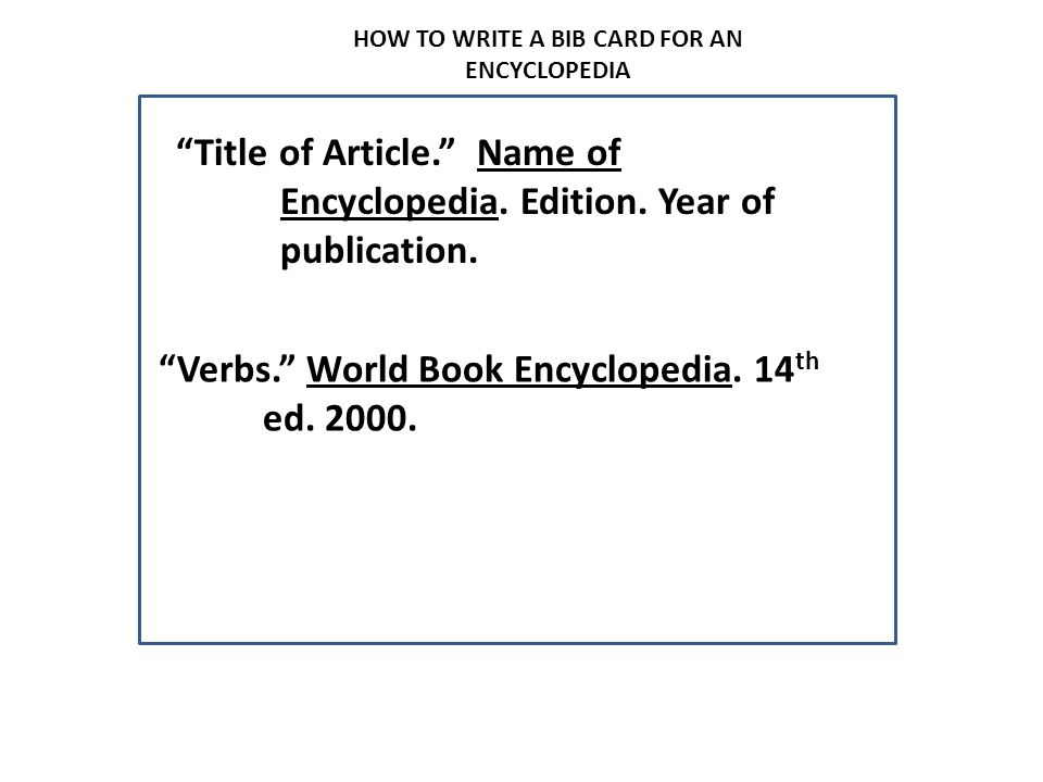 """HOW TO WRITE A BIB CARD FOR AN ENCYCLOPEDIA """"Title of Article."""" Name of Encyclopedia. Edition. Year of publication. """"Verbs."""" World Book Encyclopedia."""