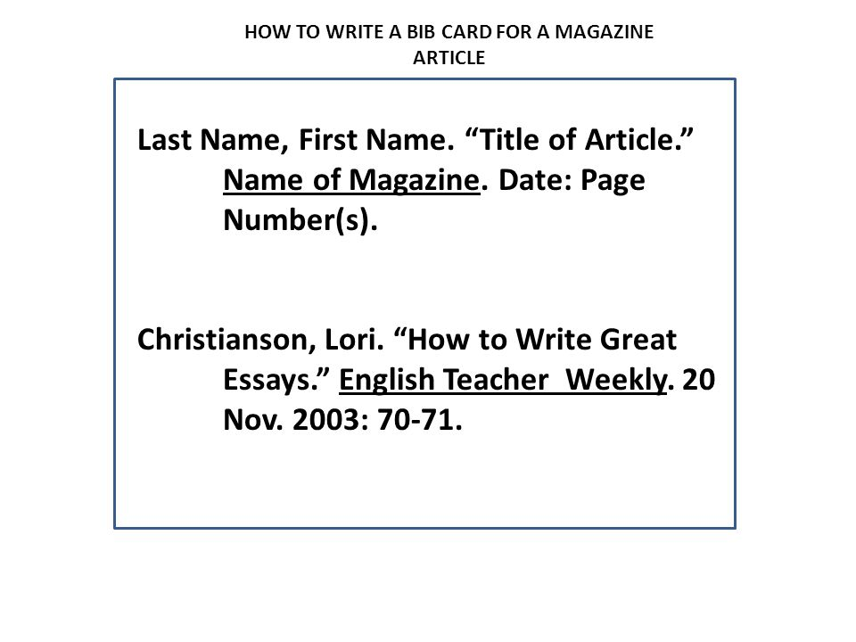 """HOW TO WRITE A BIB CARD FOR A MAGAZINE ARTICLE Last Name, First Name. """"Title of Article."""" Name of Magazine. Date: Page Number(s). Christianson, Lori."""