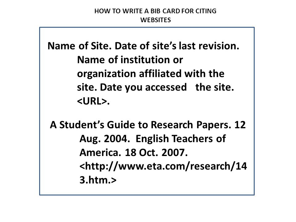 HOW TO WRITE A BIB CARD FOR CITING WEBSITES Name of Site. Date of site's last revision. Name of institution or organization affiliated with the site.
