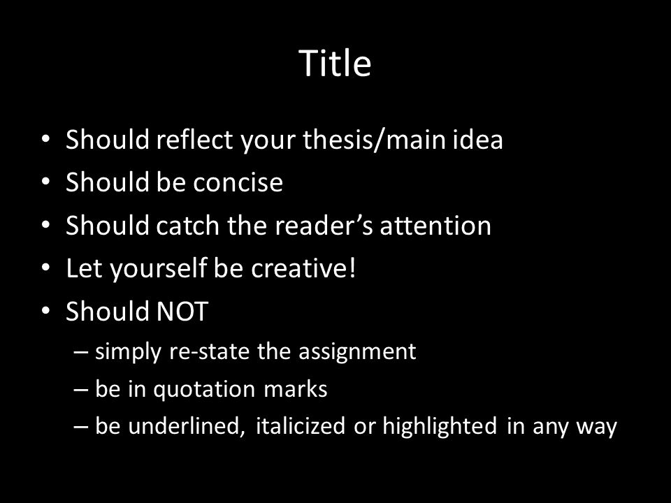 Title Should reflect your thesis/main idea Should be concise Should catch the reader's attention Let yourself be creative.