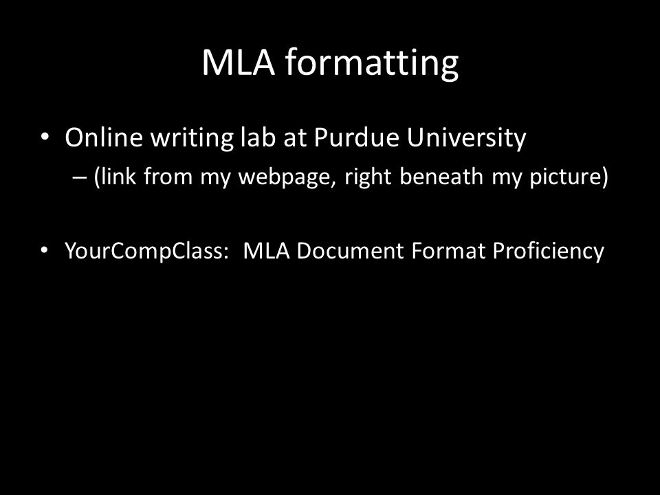 MLA formatting Online writing lab at Purdue University – (link from my webpage, right beneath my picture) YourCompClass: MLA Document Format Proficiency