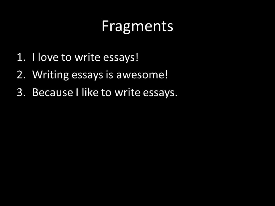 Fragments 1.I love to write essays! 2.Writing essays is awesome! 3.Because I like to write essays.