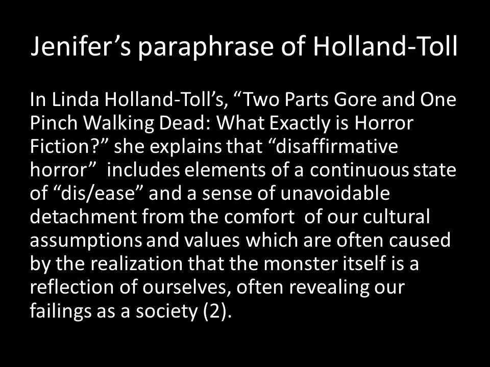 Jenifer's paraphrase of Holland-Toll In Linda Holland-Toll's, Two Parts Gore and One Pinch Walking Dead: What Exactly is Horror Fiction she explains that disaffirmative horror includes elements of a continuous state of dis/ease and a sense of unavoidable detachment from the comfort of our cultural assumptions and values which are often caused by the realization that the monster itself is a reflection of ourselves, often revealing our failings as a society (2).