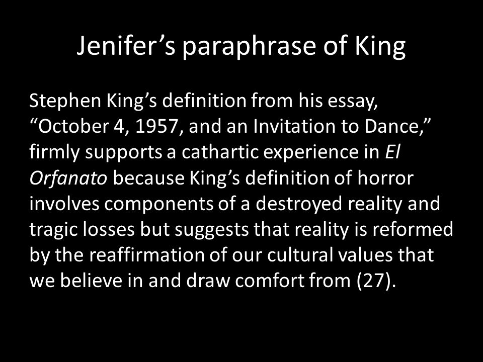 Jenifer's paraphrase of King Stephen King's definition from his essay, October 4, 1957, and an Invitation to Dance, firmly supports a cathartic experience in El Orfanato because King's definition of horror involves components of a destroyed reality and tragic losses but suggests that reality is reformed by the reaffirmation of our cultural values that we believe in and draw comfort from (27).