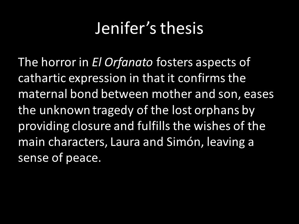 Jenifer's thesis The horror in El Orfanato fosters aspects of cathartic expression in that it confirms the maternal bond between mother and son, eases the unknown tragedy of the lost orphans by providing closure and fulfills the wishes of the main characters, Laura and Simón, leaving a sense of peace.