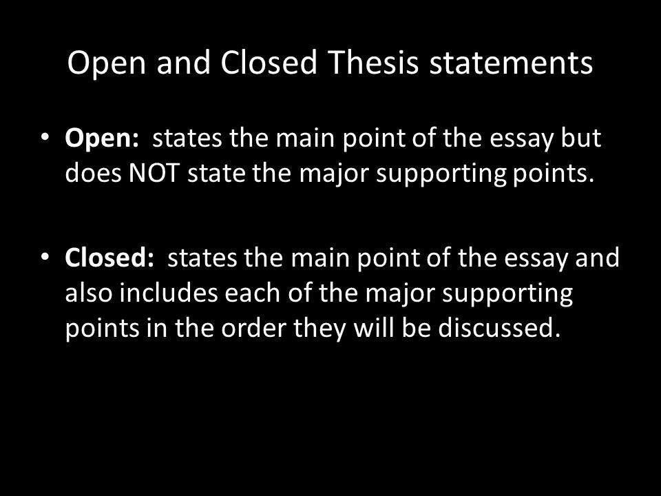 Open and Closed Thesis statements Open: states the main point of the essay but does NOT state the major supporting points.