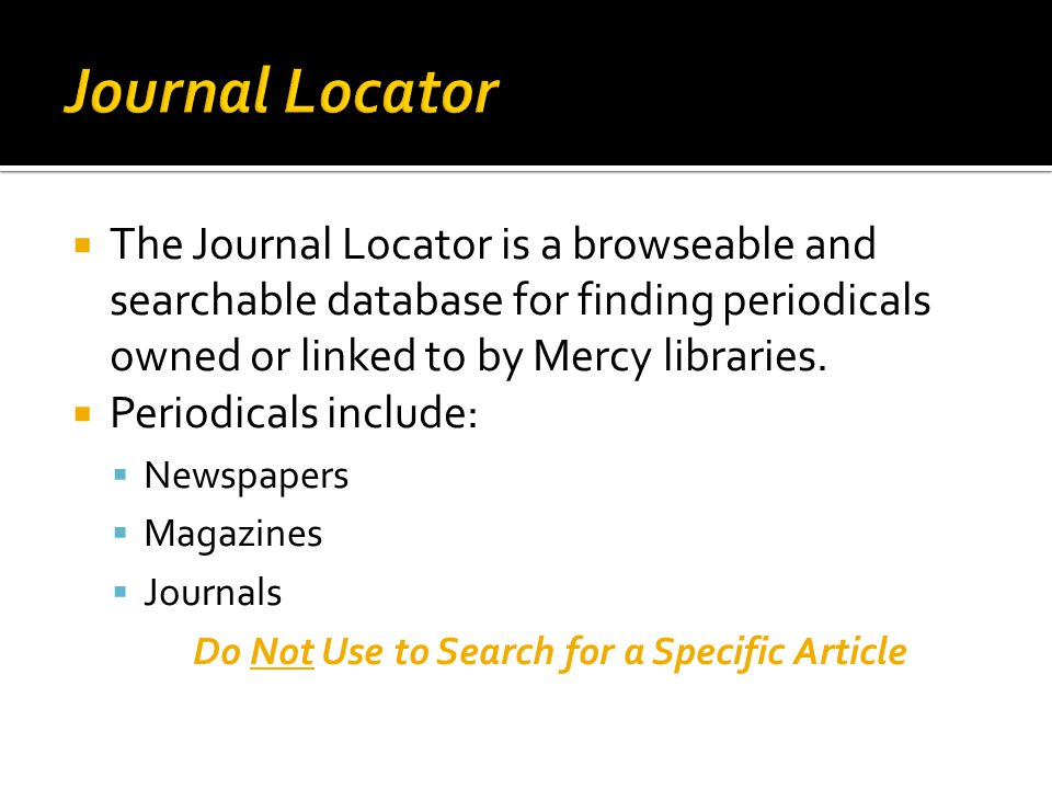  The Journal Locator is a browseable and searchable database for finding periodicals owned or linked to by Mercy libraries.