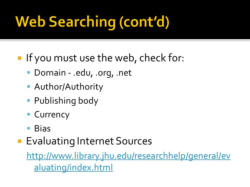  If you must use the web, check for:  Domain -.edu,.org,.net  Author/Authority  Publishing body  Currency  Bias  Evaluating Internet Sources http://www.library.jhu.edu/researchhelp/general/ev aluating/index.html